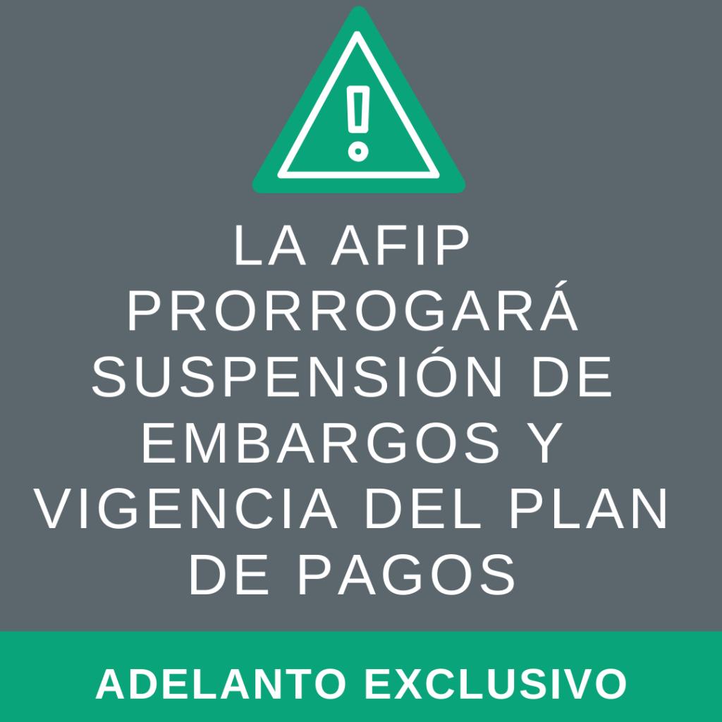 ADELANTO EXCLUSIVO: La AFIP prorrogará suspensión de embargos y vigencia del plan de pagos